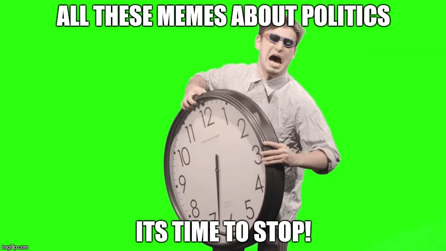 Shouldn't it? | ALL THESE MEMES ABOUT POLITICS ITS TIME TO STOP! | image tagged in its time to stop,funny,politics | made w/ Imgflip meme maker