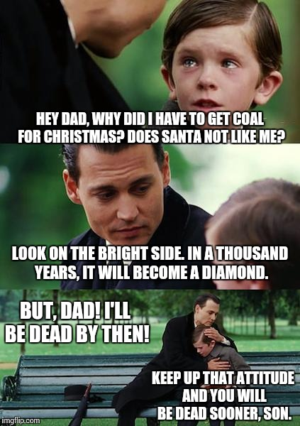 When you actually get coal for christmas. | HEY DAD, WHY DID I HAVE TO GET COAL FOR CHRISTMAS? DOES SANTA NOT LIKE ME? LOOK ON THE BRIGHT SIDE. IN A THOUSAND YEARS, IT WILL BECOME A DI | image tagged in memes,finding neverland,funny,christmas | made w/ Imgflip meme maker
