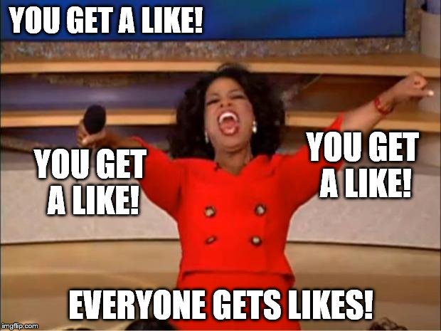 Oprah You Get A Meme | YOU GET A LIKE! EVERYONE GETS LIKES! YOU GET A LIKE! YOU GET A LIKE! | image tagged in memes,oprah you get a | made w/ Imgflip meme maker