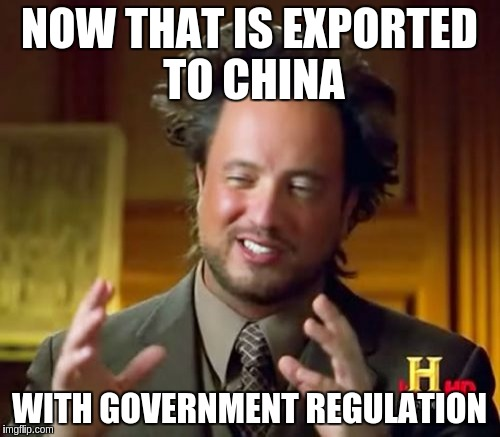 Ancient Aliens Meme | NOW THAT IS EXPORTED TO CHINA WITH GOVERNMENT REGULATION | image tagged in memes,ancient aliens | made w/ Imgflip meme maker