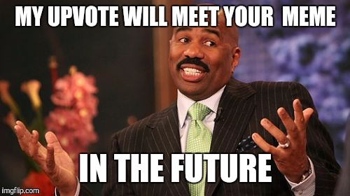 Steve Harvey Meme | MY UPVOTE WILL MEET YOUR  MEME IN THE FUTURE | image tagged in memes,steve harvey | made w/ Imgflip meme maker