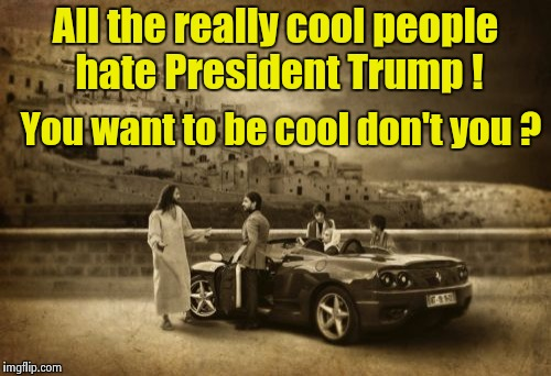 Rebels without a clue | All the really cool people hate President Trump ! You want to be cool don't you ? | image tagged in memes,jesus talking to cool dude,rebellion | made w/ Imgflip meme maker