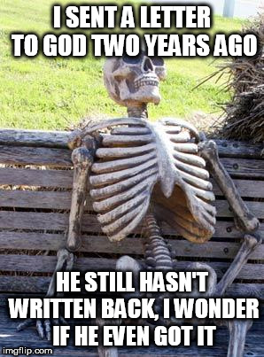Waiting Skeleton Meme | I SENT A LETTER TO GOD TWO YEARS AGO HE STILL HASN'T WRITTEN BACK, I WONDER IF HE EVEN GOT IT | image tagged in memes,waiting skeleton,letter,god | made w/ Imgflip meme maker