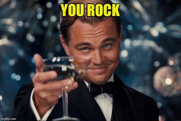 Leonardo Dicaprio Cheers Meme | YOU ROCK | image tagged in memes,leonardo dicaprio cheers | made w/ Imgflip meme maker