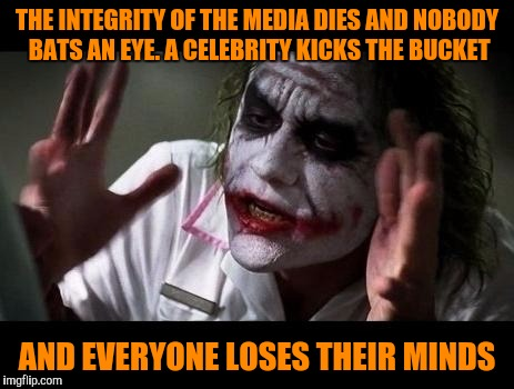 Joker Everyone Loses Their Minds |  THE INTEGRITY OF THE MEDIA DIES AND NOBODY BATS AN EYE. A CELEBRITY KICKS THE BUCKET; AND EVERYONE LOSES THEIR MINDS | image tagged in joker everyone loses their minds,media lies,memes,celebrity deaths | made w/ Imgflip meme maker