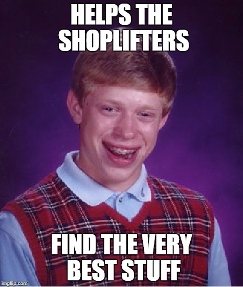 Bad Luck Brian Meme | HELPS THE SHOPLIFTERS FIND THE VERY BEST STUFF | image tagged in memes,bad luck brian | made w/ Imgflip meme maker