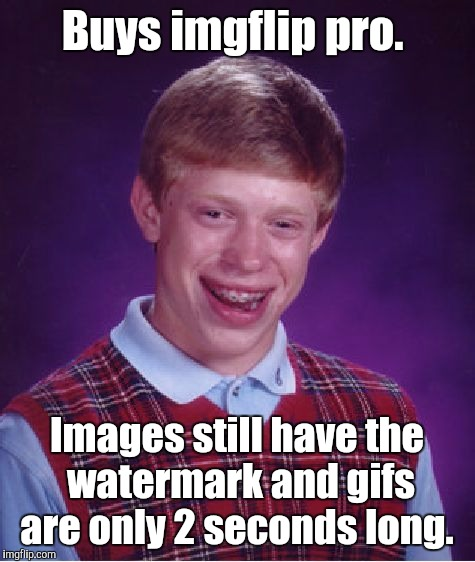 Bad Luck Brian Meme | Buys imgflip pro. Images still have the watermark and gifs are only 2 seconds long. | image tagged in memes,bad luck brian | made w/ Imgflip meme maker