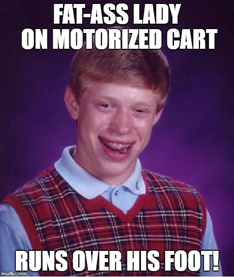 Bad Luck Brian Meme | FAT-ASS LADY ON MOTORIZED CART RUNS OVER HIS FOOT! | image tagged in memes,bad luck brian | made w/ Imgflip meme maker