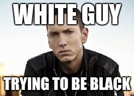WHITE GUY TRYING TO BE BLACK | made w/ Imgflip meme maker