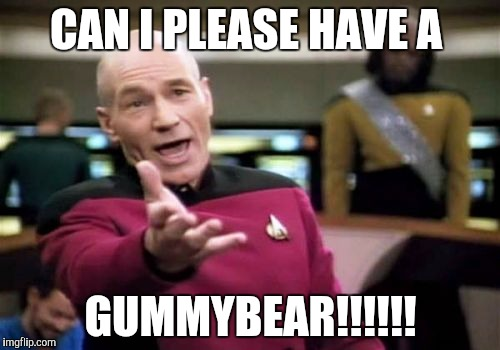 Gummybear | CAN I PLEASE HAVE A GUMMYBEAR!!!!!! | image tagged in memes,picard wtf | made w/ Imgflip meme maker