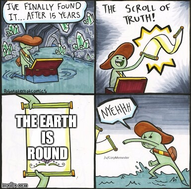 The Scroll of Truth... wait... how old is this thing?  | THE EARTH IS ROUND | image tagged in the scroll of truth | made w/ Imgflip meme maker