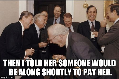Hooker Jokes | THEN I TOLD HER SOMEONE WOULD BE ALONG SHORTLY TO PAY HER. | image tagged in memes,laughing men in suits | made w/ Imgflip meme maker