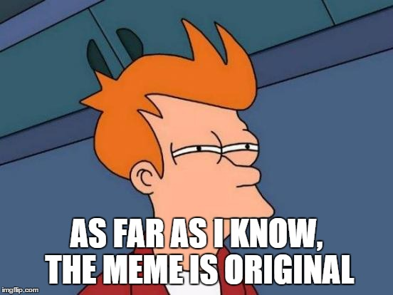 Futurama Fry Meme | AS FAR AS I KNOW, THE MEME IS ORIGINAL | image tagged in memes,futurama fry | made w/ Imgflip meme maker
