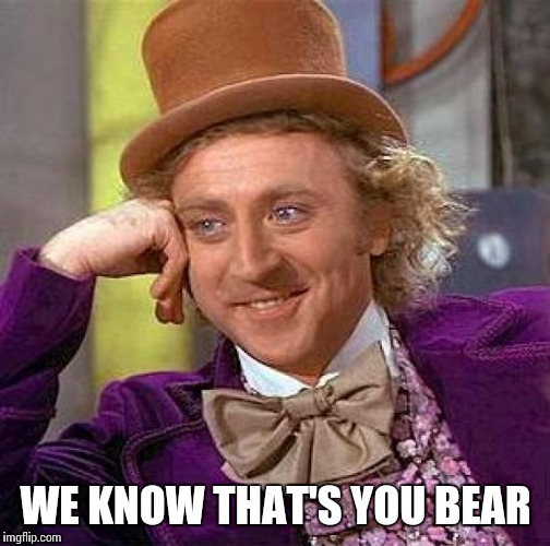 Creepy Condescending Wonka Meme | WE KNOW THAT'S YOU BEAR | image tagged in memes,creepy condescending wonka | made w/ Imgflip meme maker