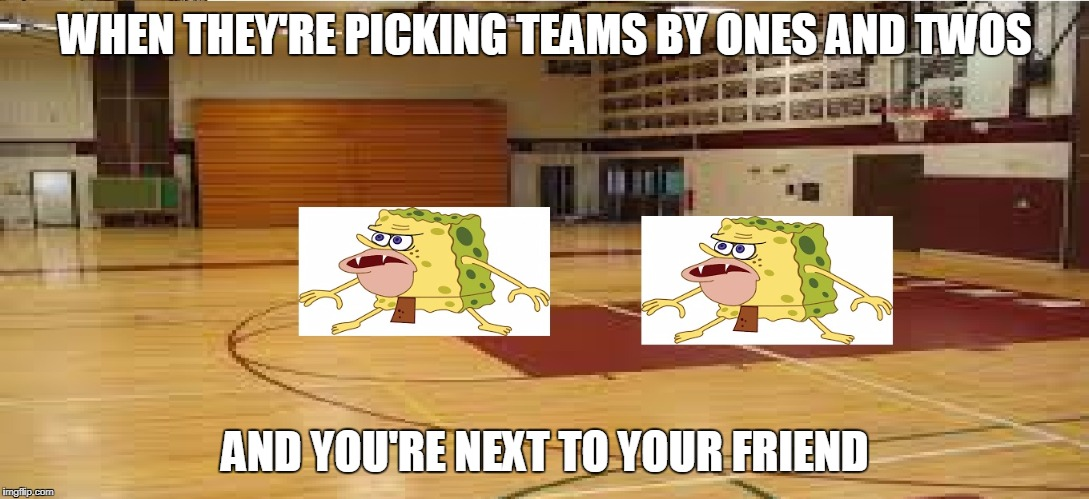 Every gym class ever | WHEN THEY'RE PICKING TEAMS BY ONES AND TWOS AND YOU'RE NEXT TO YOUR FRIEND | image tagged in caveman spongebob | made w/ Imgflip meme maker