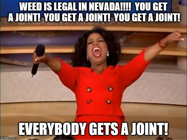 Oprah You Get A Meme | WEED IS LEGAL IN NEVADA!!!!  YOU GET A JOINT!  YOU GET A JOINT!  YOU GET A JOINT! EVERYBODY GETS A JOINT! | image tagged in memes,oprah you get a | made w/ Imgflip meme maker