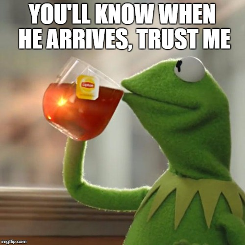 But Thats None Of My Business Meme | YOU'LL KNOW WHEN HE ARRIVES, TRUST ME | image tagged in memes,but thats none of my business,kermit the frog | made w/ Imgflip meme maker