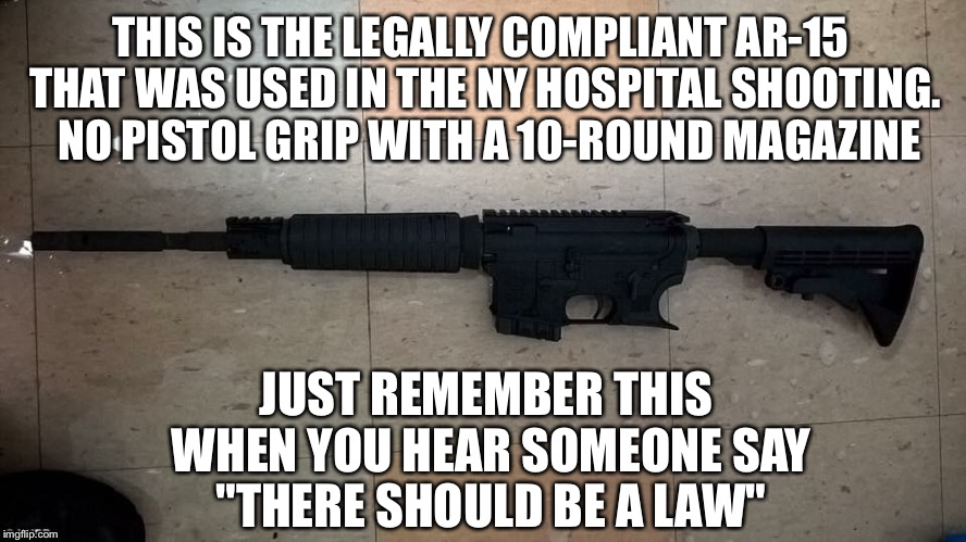 Gun control  | THIS IS THE LEGALLY COMPLIANT AR-15 THAT WAS USED IN THE NY HOSPITAL SHOOTING.  NO PISTOL GRIP WITH A 10-ROUND MAGAZINE JUST REMEMBER THIS W | image tagged in gun control | made w/ Imgflip meme maker