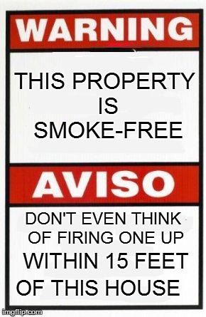 THIS PROPERTY IS SMOKE-FREE DON'T EVEN THINK OF FIRING ONE UP WITHIN 15 FEET OF THIS HOUSE | made w/ Imgflip meme maker