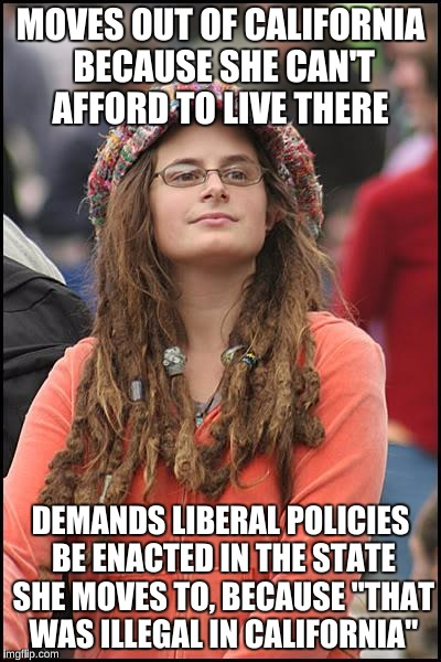 "College Liberal Meme | MOVES OUT OF CALIFORNIA BECAUSE SHE CAN'T AFFORD TO LIVE THERE DEMANDS LIBERAL POLICIES BE ENACTED IN THE STATE SHE MOVES TO, BECAUSE ""THAT  