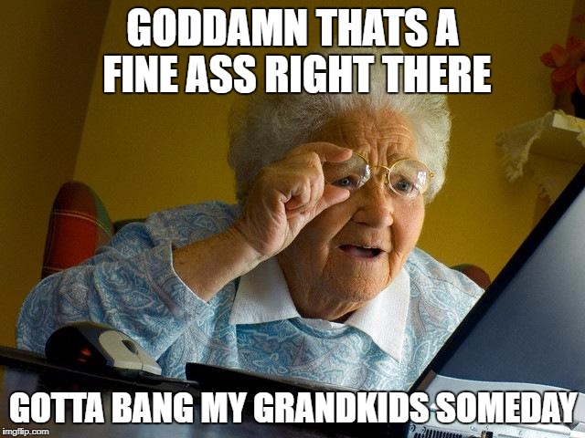 Grandma Finds The Internet Meme | GO***MN THATS A FINE ASS RIGHT THERE GOTTA BANG MY GRANDKIDS SOMEDAY | image tagged in memes,grandma finds the internet | made w/ Imgflip meme maker