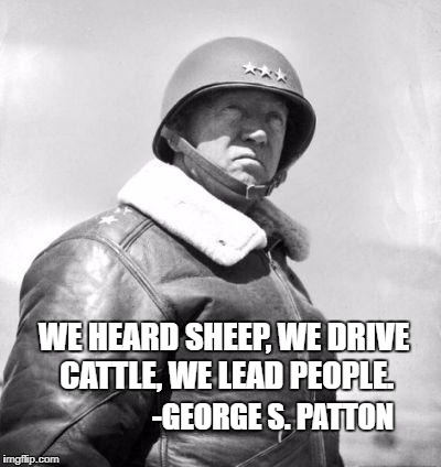 WE HEARD SHEEP, WE DRIVE CATTLE, WE LEAD PEOPLE. -GEORGE S. PATTON | image tagged in patton | made w/ Imgflip meme maker