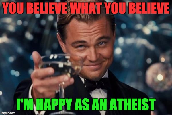 Leonardo Dicaprio Cheers Meme | YOU BELIEVE WHAT YOU BELIEVE I'M HAPPY AS AN ATHEIST | image tagged in memes,leonardo dicaprio cheers | made w/ Imgflip meme maker