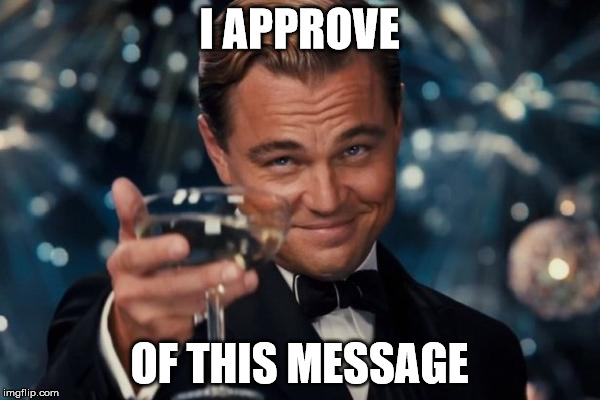 Leonardo Dicaprio Cheers Meme | I APPROVE OF THIS MESSAGE | image tagged in memes,leonardo dicaprio cheers | made w/ Imgflip meme maker