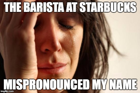 First World Problems Meme | THE BARISTA AT STARBUCKS MISPRONOUNCED MY NAME | image tagged in memes,first world problems | made w/ Imgflip meme maker