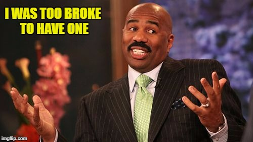 Steve Harvey Meme | I WAS TOO BROKE TO HAVE ONE | image tagged in memes,steve harvey | made w/ Imgflip meme maker