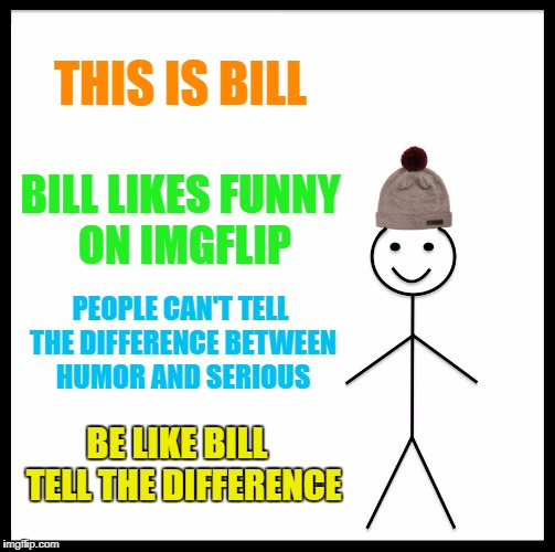 Be Like Bill Meme | THIS IS BILL BILL LIKES FUNNY ON IMGFLIP PEOPLE CAN'T TELL THE DIFFERENCE BETWEEN HUMOR AND SERIOUS BE LIKE BILL  TELL THE DIFFERENCE | image tagged in memes,be like bill | made w/ Imgflip meme maker