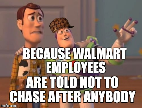 X, X Everywhere Meme | BECAUSE WALMART EMPLOYEES ARE TOLD NOT TO CHASE AFTER ANYBODY | image tagged in memes,x,x everywhere,x x everywhere,scumbag | made w/ Imgflip meme maker