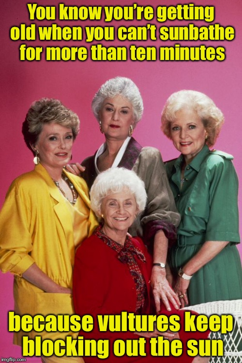 You know you're getting old when . . . | You know you're getting old when you can't sunbathe for more than ten minutes because vultures keep blocking out the sun | image tagged in golden girls,old people | made w/ Imgflip meme maker