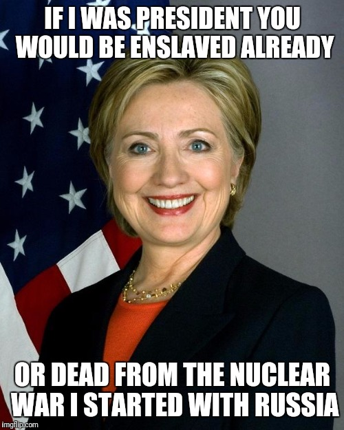 Hildabeast clinton | IF I WAS PRESIDENT YOU WOULD BE ENSLAVED ALREADY OR DEAD FROM THE NUCLEAR WAR I STARTED WITH RUSSIA | image tagged in evil,hillary clinton | made w/ Imgflip meme maker