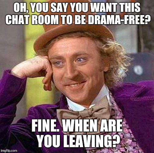 Drama free chat room? | OH, YOU SAY YOU WANT THIS CHAT ROOM TO BE DRAMA-FREE? FINE. WHEN ARE YOU LEAVING? | image tagged in memes,creepy condescending wonka | made w/ Imgflip meme maker
