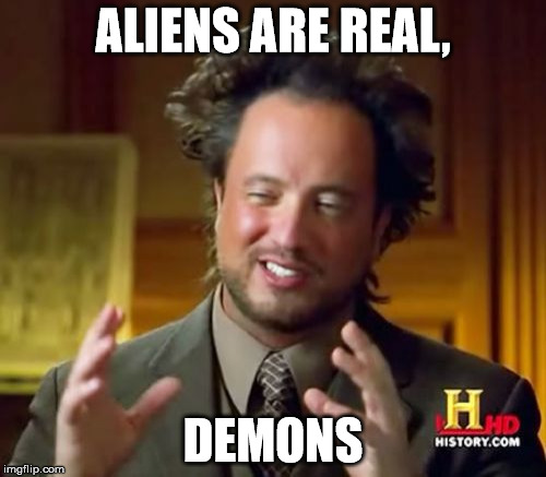 Ancient Aliens Meme | ALIENS ARE REAL, DEMONS | image tagged in memes,ancient aliens | made w/ Imgflip meme maker