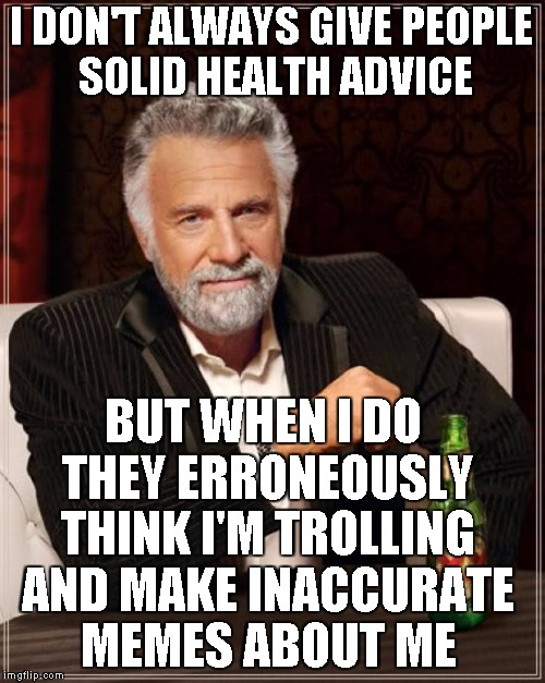The Most Interesting Man In The World Meme | I DON'T ALWAYS GIVE PEOPLE SOLID HEALTH ADVICE BUT WHEN I DO THEY ERRONEOUSLY THINK I'M TROLLING AND MAKE INACCURATE MEMES ABOUT ME | image tagged in memes,the most interesting man in the world | made w/ Imgflip meme maker