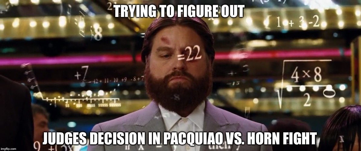 Let's get ready to..figure out what the heck just happened  | TRYING TO FIGURE OUT JUDGES DECISION IN PACQUIAO VS. HORN FIGHT | image tagged in the hangover,boxing,manny pacquiao | made w/ Imgflip meme maker