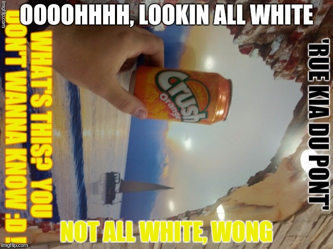 OOOOHHHH, LOOKIN ALL WHITE NOT ALL WHITE, WONG | made w/ Imgflip meme maker