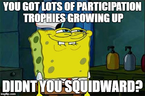 Dont You Squidward Meme | YOU GOT LOTS OF PARTICIPATION TROPHIES GROWING UP DIDNT YOU SQUIDWARD? | image tagged in memes,dont you squidward | made w/ Imgflip meme maker