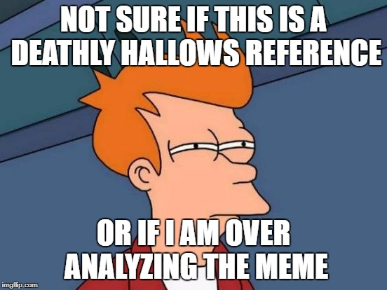 Futurama Fry Meme | NOT SURE IF THIS IS A DEATHLY HALLOWS REFERENCE OR IF I AM OVER ANALYZING THE MEME | image tagged in memes,futurama fry | made w/ Imgflip meme maker