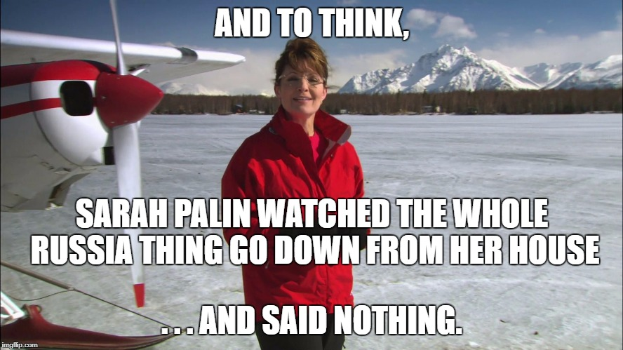 AND TO THINK, . . . AND SAID NOTHING. SARAH PALIN WATCHED THE WHOLE RUSSIA THING GO DOWN FROM HER HOUSE | image tagged in palin alaska | made w/ Imgflip meme maker