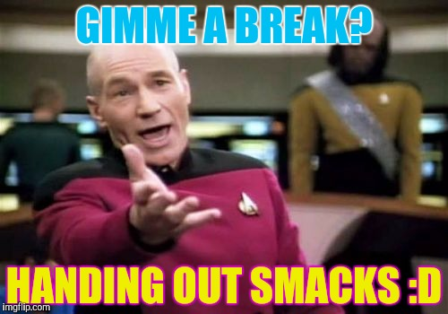 Picard Wtf Meme | GIMME A BREAK? HANDING OUT SMACKS :D | image tagged in memes,picard wtf | made w/ Imgflip meme maker