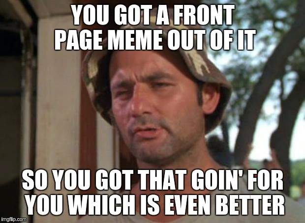 YOU GOT A FRONT PAGE MEME OUT OF IT SO YOU GOT THAT GOIN' FOR YOU WHICH IS EVEN BETTER | made w/ Imgflip meme maker