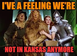 I'VE A FEELING WE'RE NOT IN KANSAS ANYMORE | made w/ Imgflip meme maker
