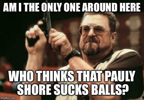 Am I The Only One Around Here Meme | AM I THE ONLY ONE AROUND HERE WHO THINKS THAT PAULY SHORE SUCKS BALLS? | image tagged in memes,am i the only one around here | made w/ Imgflip meme maker