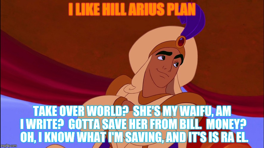 I LIKE HILL ARIUS PLAN TAKE OVER WORLD?  SHE'S MY WAIFU, AM I WRITE?  GOTTA SAVE HER FROM BILL.  MONEY?  OH, I KNOW WHAT I'M SAVING, AND IT' | made w/ Imgflip meme maker