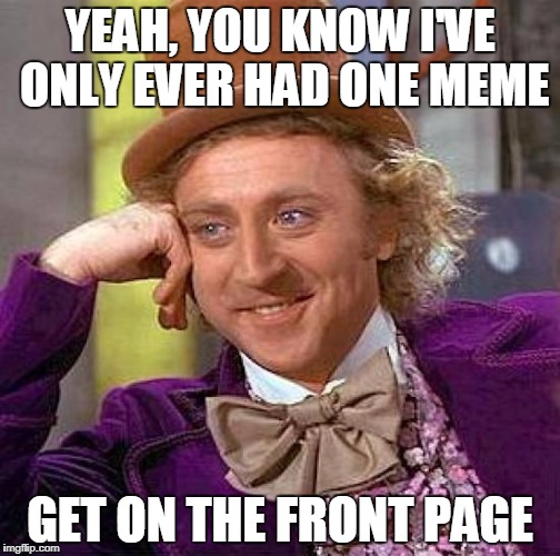 Creepy Condescending Wonka Meme | YEAH, YOU KNOW I'VE ONLY EVER HAD ONE MEME GET ON THE FRONT PAGE | image tagged in memes,creepy condescending wonka | made w/ Imgflip meme maker