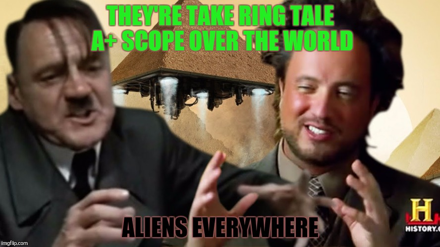THEY'RE TAKE RING TALE A+ SCOPE OVER THE WORLD ALIENS EVERYWHERE | made w/ Imgflip meme maker