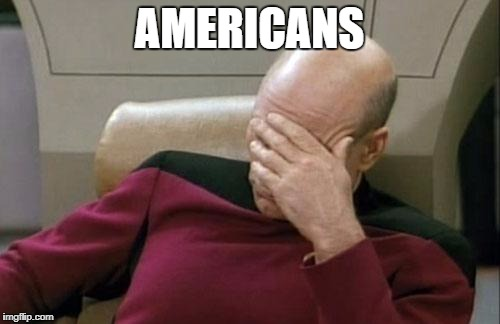 Captain Picard Facepalm Meme | AMERICANS | image tagged in memes,captain picard facepalm | made w/ Imgflip meme maker